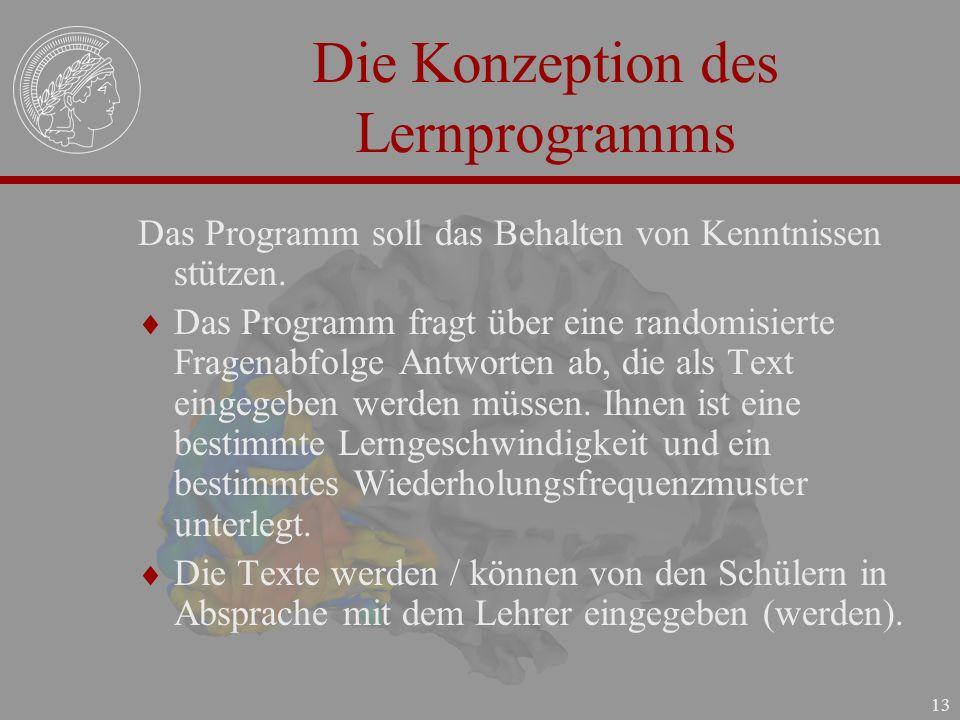13 Die Konzeption des Lernprogramms Das Programm soll das Behalten von Kenntnissen stützen. Das Programm fragt über eine randomisierte Fragenabfolge A