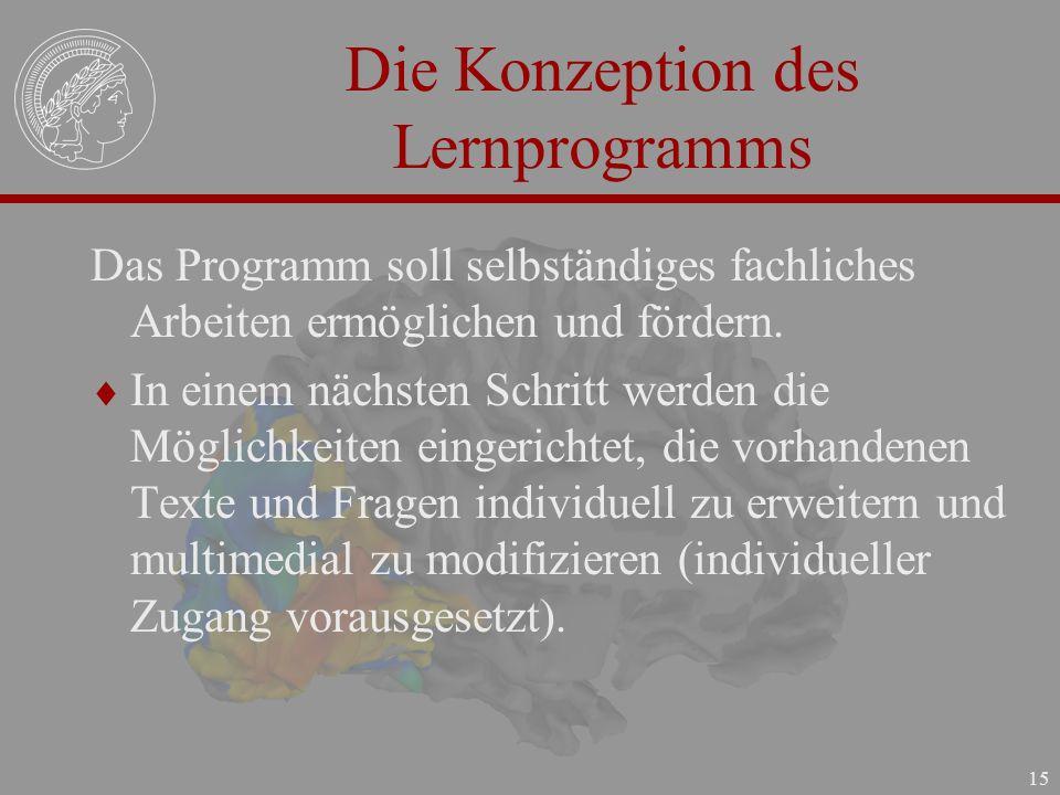 15 Die Konzeption des Lernprogramms Das Programm soll selbständiges fachliches Arbeiten ermöglichen und fördern. In einem nächsten Schritt werden die