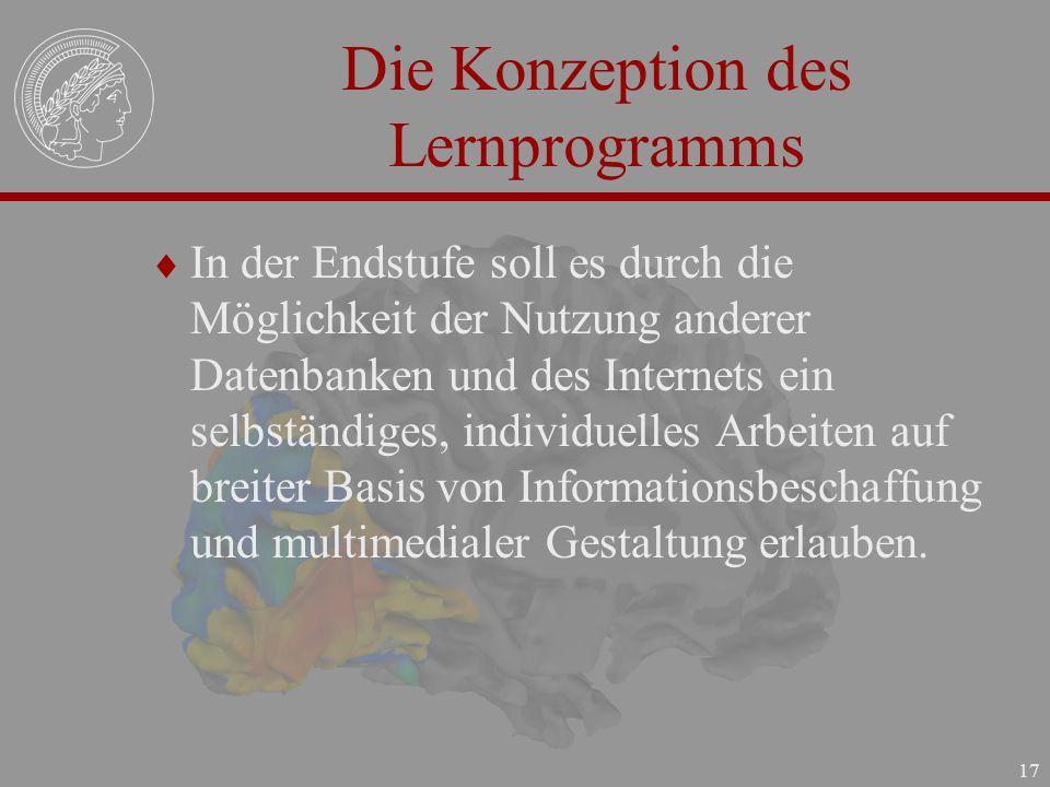 17 Die Konzeption des Lernprogramms In der Endstufe soll es durch die Möglichkeit der Nutzung anderer Datenbanken und des Internets ein selbständiges,