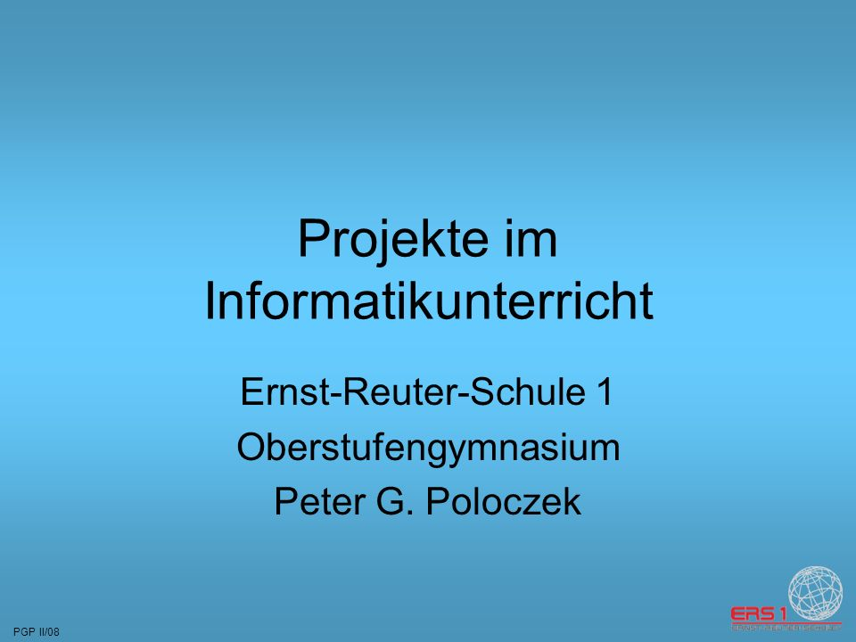 PGP II/08 Projekte im Informatikunterricht Ernst-Reuter-Schule 1 Oberstufengymnasium Peter G.