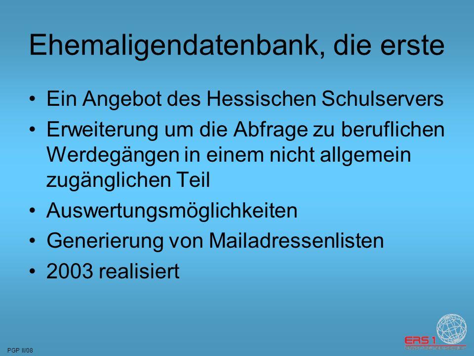 PGP II/08 Ehemaligendatenbank, die erste Ein Angebot des Hessischen Schulservers Erweiterung um die Abfrage zu beruflichen Werdegängen in einem nicht allgemein zugänglichen Teil Auswertungsmöglichkeiten Generierung von Mailadressenlisten 2003 realisiert