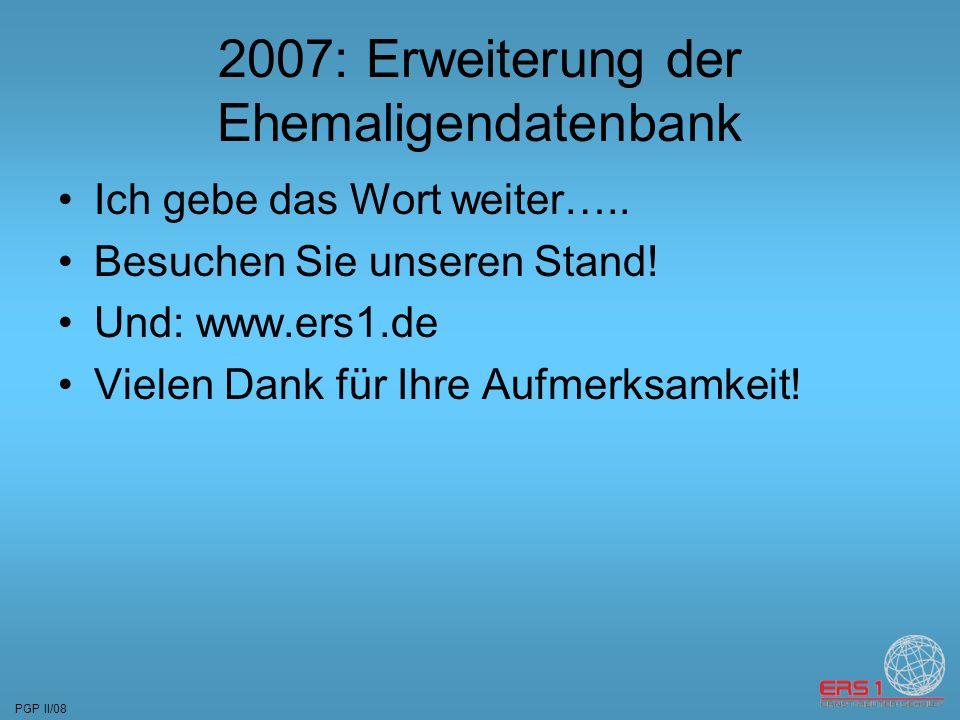 PGP II/08 2007: Erweiterung der Ehemaligendatenbank Ich gebe das Wort weiter…..