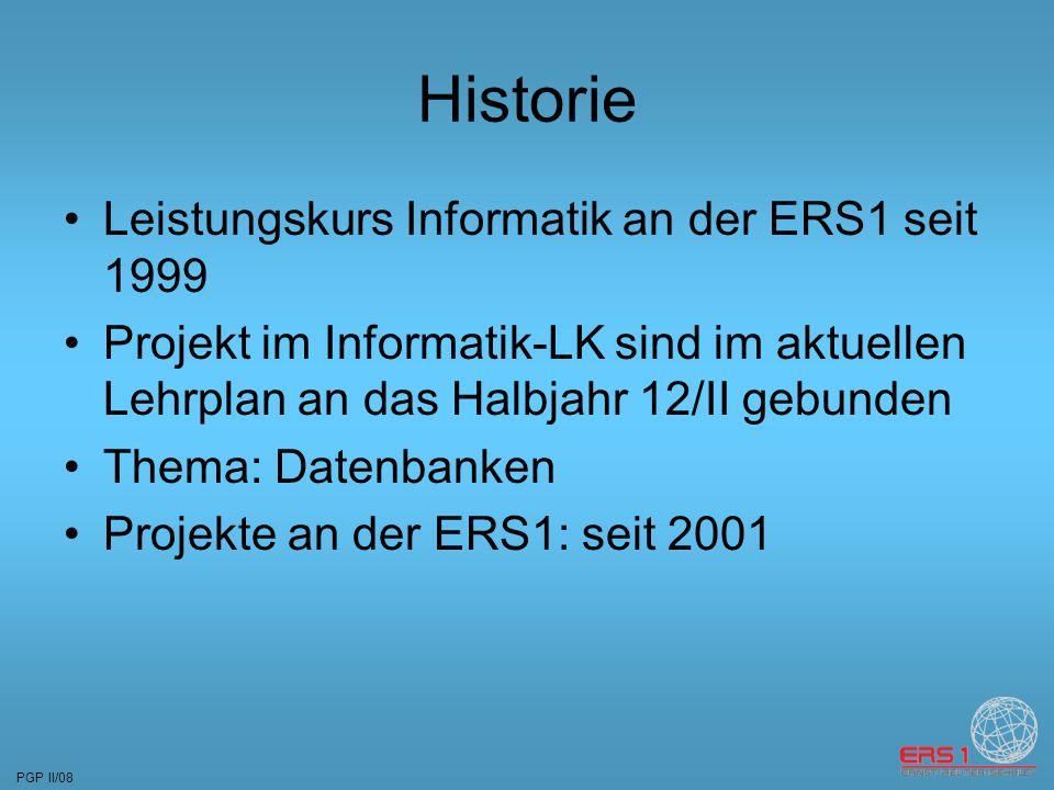 PGP II/08 Historie Leistungskurs Informatik an der ERS1 seit 1999 Projekt im Informatik-LK sind im aktuellen Lehrplan an das Halbjahr 12/II gebunden Thema: Datenbanken Projekte an der ERS1: seit 2001