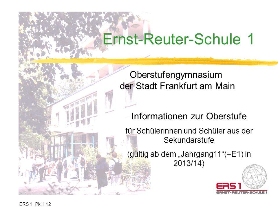 Ernst-Reuter-Schule 1 Oberstufengymnasium der Stadt Frankfurt am Main Informationen zur Oberstufe für Schülerinnen und Schüler aus der Sekundarstufe (gültig ab dem Jahrgang11(=E1) in 2013/14) ERS 1, Pk, I 12