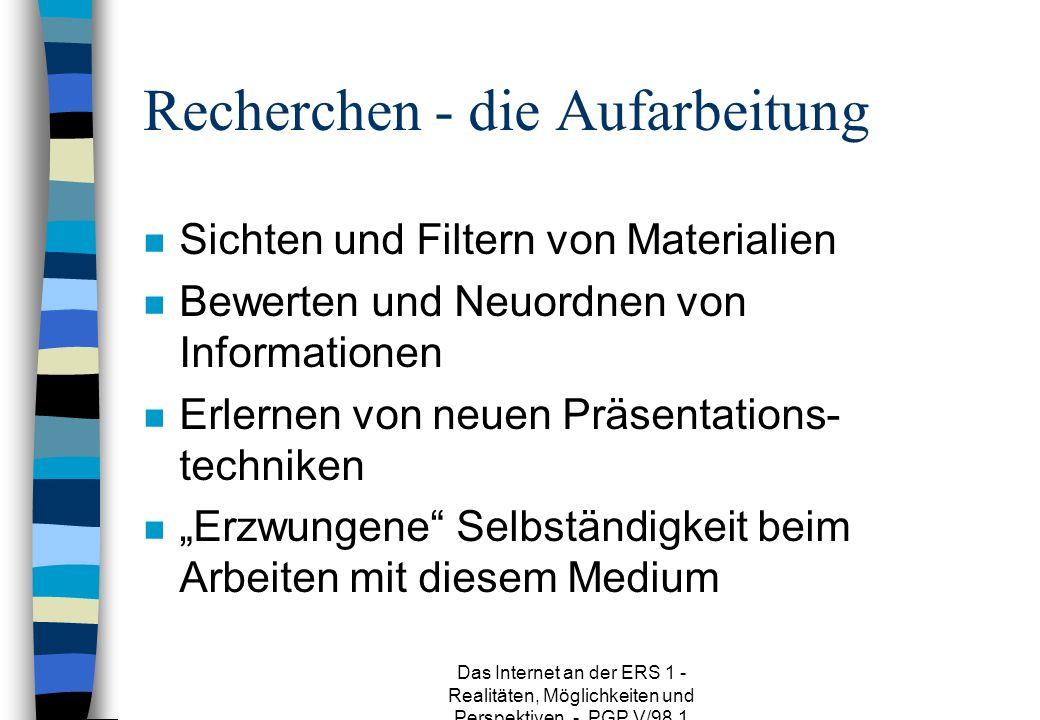 Das Internet an der ERS 1 - Realitäten, Möglichkeiten und Perspektiven - PGP V/98.1 Recherchen - die Aufarbeitung n Sichten und Filtern von Materialien n Bewerten und Neuordnen von Informationen n Erlernen von neuen Präsentations- techniken n Erzwungene Selbständigkeit beim Arbeiten mit diesem Medium