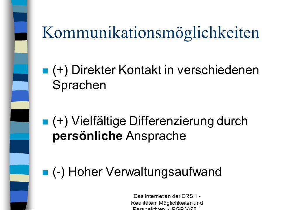 Das Internet an der ERS 1 - Realitäten, Möglichkeiten und Perspektiven - PGP V/98.1 Kommunikationsmöglichkeiten n (+) Direkter Kontakt in verschiedenen Sprachen n (+) Vielfältige Differenzierung durch persönliche Ansprache n (-) Hoher Verwaltungsaufwand