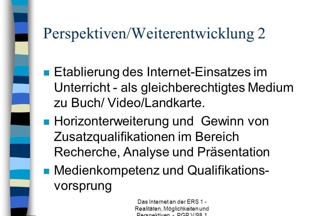 Das Internet an der ERS 1 - Realitäten, Möglichkeiten und Perspektiven - PGP V/98.1 Perspektiven/Weiterentwicklung 2 n Etablierung des Internet-Einsatzes im Unterricht - als gleichberechtigtes Medium zu Buch/ Video/Landkarte.
