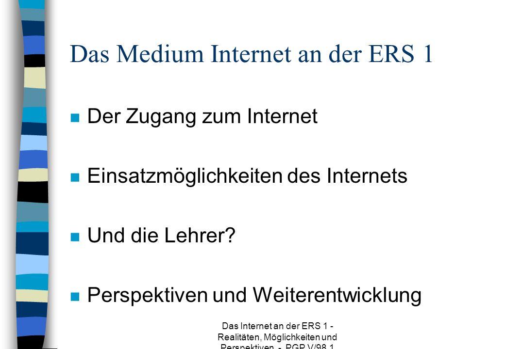 Das Internet an der ERS 1 - Realitäten, Möglichkeiten und Perspektiven - PGP V/98.1 Das Medium Internet an der ERS 1 n Der Zugang zum Internet n Einsatzmöglichkeiten des Internets n Und die Lehrer.