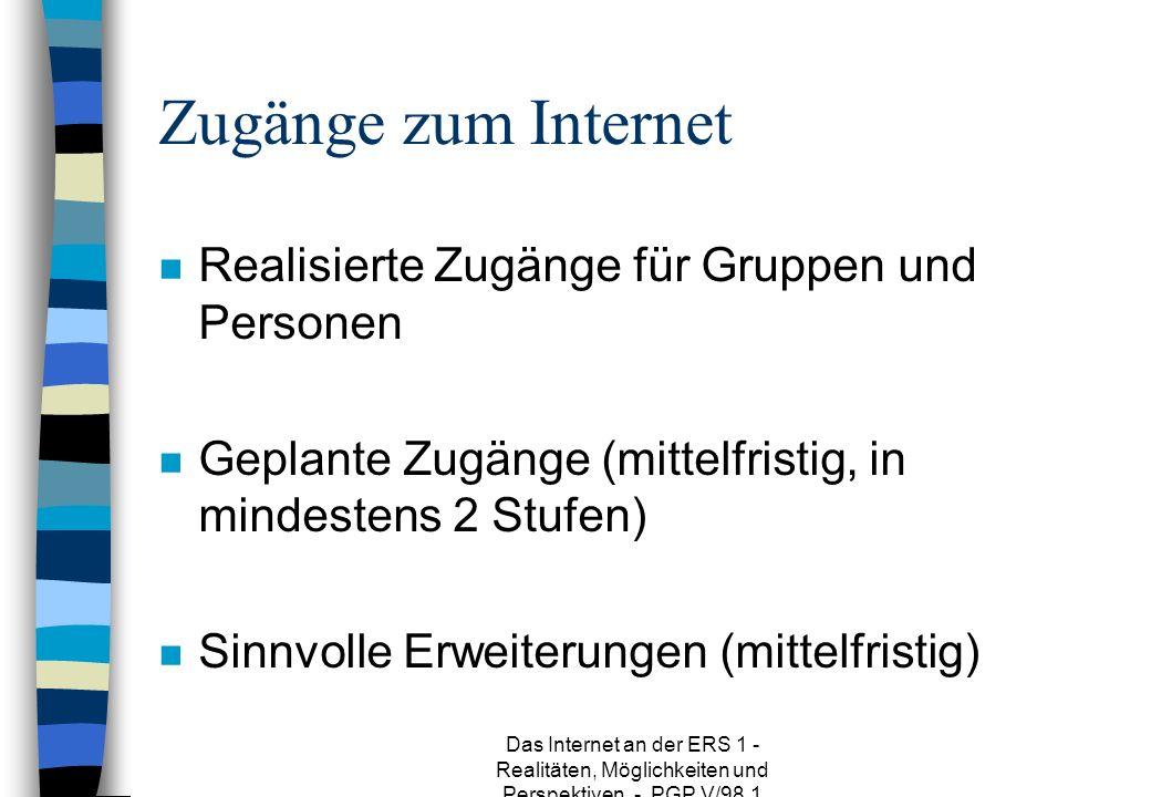 Das Internet an der ERS 1 - Realitäten, Möglichkeiten und Perspektiven - PGP V/98.1 Zugänge zum Internet n Realisierte Zugänge für Gruppen und Personen n Geplante Zugänge (mittelfristig, in mindestens 2 Stufen) n Sinnvolle Erweiterungen (mittelfristig)