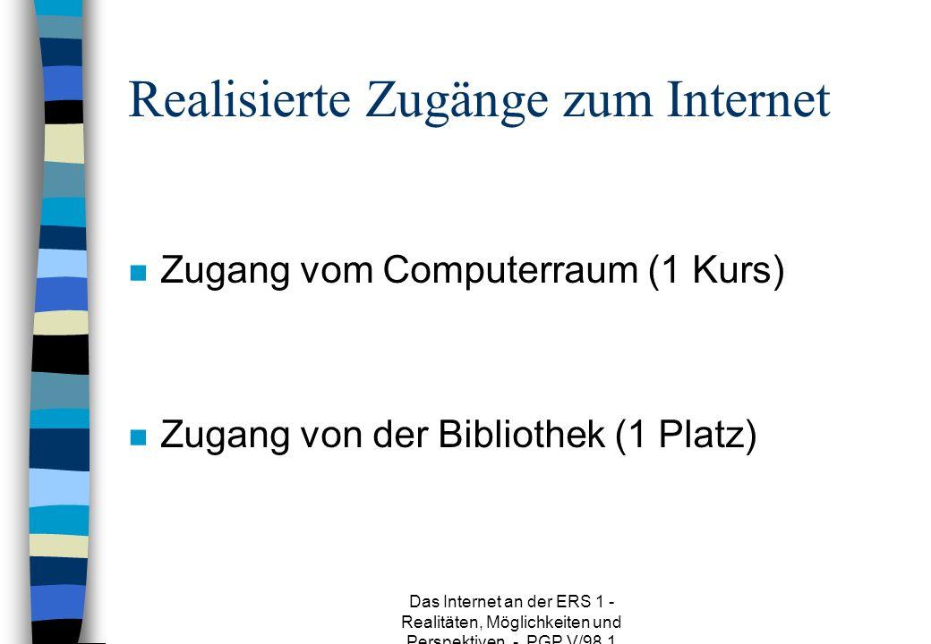 Das Internet an der ERS 1 - Realitäten, Möglichkeiten und Perspektiven - PGP V/98.1 Realisierte Zugänge zum Internet n Zugang vom Computerraum (1 Kurs) n Zugang von der Bibliothek (1 Platz)
