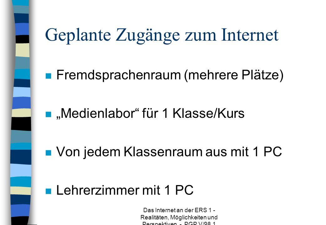 Das Internet an der ERS 1 - Realitäten, Möglichkeiten und Perspektiven - PGP V/98.1 Geplante Zugänge zum Internet n Fremdsprachenraum (mehrere Plätze) n Medienlabor für 1 Klasse/Kurs n Von jedem Klassenraum aus mit 1 PC n Lehrerzimmer mit 1 PC