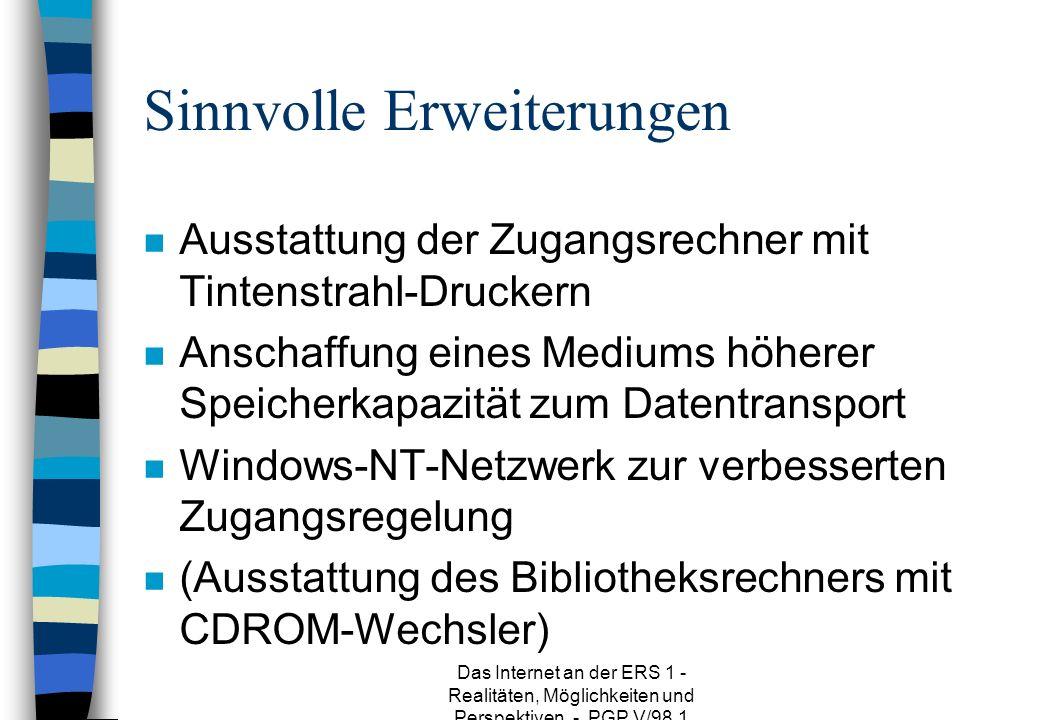 Das Internet an der ERS 1 - Realitäten, Möglichkeiten und Perspektiven - PGP V/98.1 Sinnvolle Erweiterungen n Ausstattung der Zugangsrechner mit Tintenstrahl-Druckern n Anschaffung eines Mediums höherer Speicherkapazität zum Datentransport n Windows-NT-Netzwerk zur verbesserten Zugangsregelung n (Ausstattung des Bibliotheksrechners mit CDROM-Wechsler)