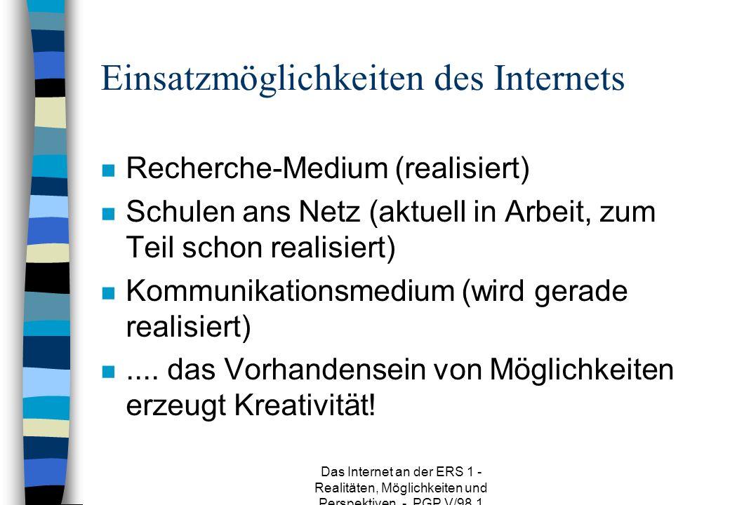 Das Internet an der ERS 1 - Realitäten, Möglichkeiten und Perspektiven - PGP V/98.1 Einsatzmöglichkeiten des Internets n Recherche-Medium (realisiert) n Schulen ans Netz (aktuell in Arbeit, zum Teil schon realisiert) n Kommunikationsmedium (wird gerade realisiert) n....