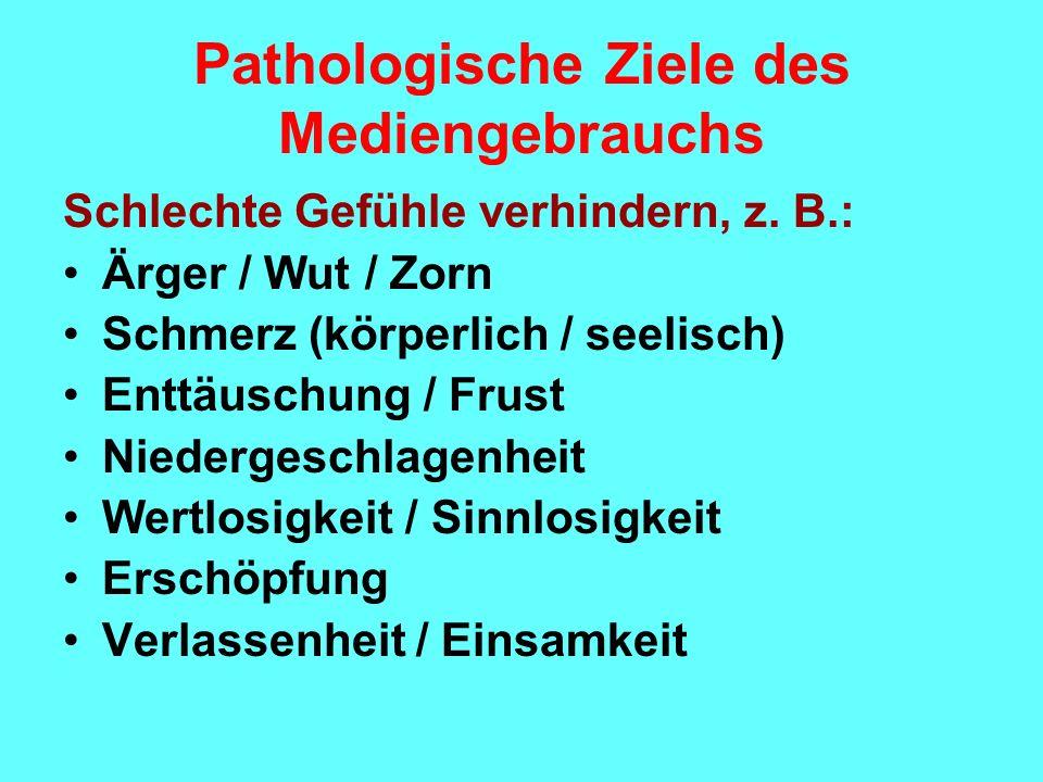Pathologische Ziele des Mediengebrauchs Schlechte Gefühle verhindern, z. B.: Ärger / Wut / Zorn Schmerz (körperlich / seelisch) Enttäuschung / Frust N
