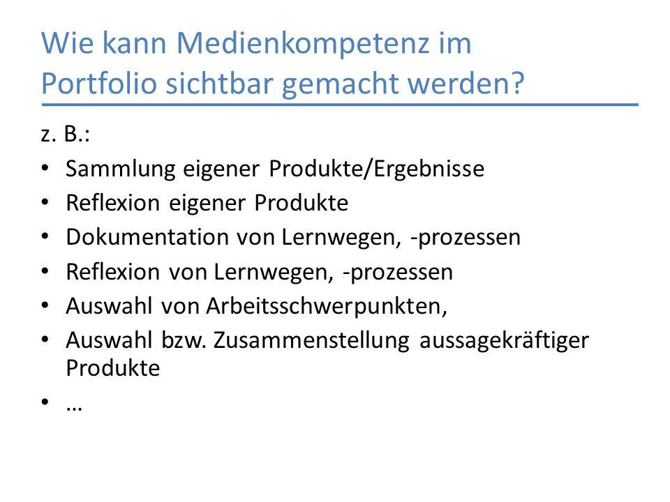 Wie kann Medienkompetenz im Portfolio sichtbar gemacht werden? z. B.: Sammlung eigener Produkte/Ergebnisse Reflexion eigener Produkte Dokumentation vo