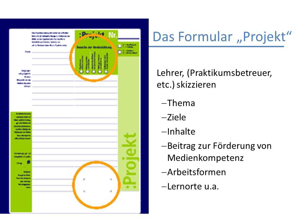 Das Formular Projekt Thema Ziele Inhalte Beitrag zur Förderung von Medienkompetenz Arbeitsformen Lernorte u.a. Lehrer, (Praktikumsbetreuer, etc.) skiz