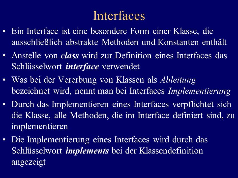 Interfaces Ein Interface ist eine besondere Form einer Klasse, die ausschließlich abstrakte Methoden und Konstanten enthält Anstelle von class wird zu
