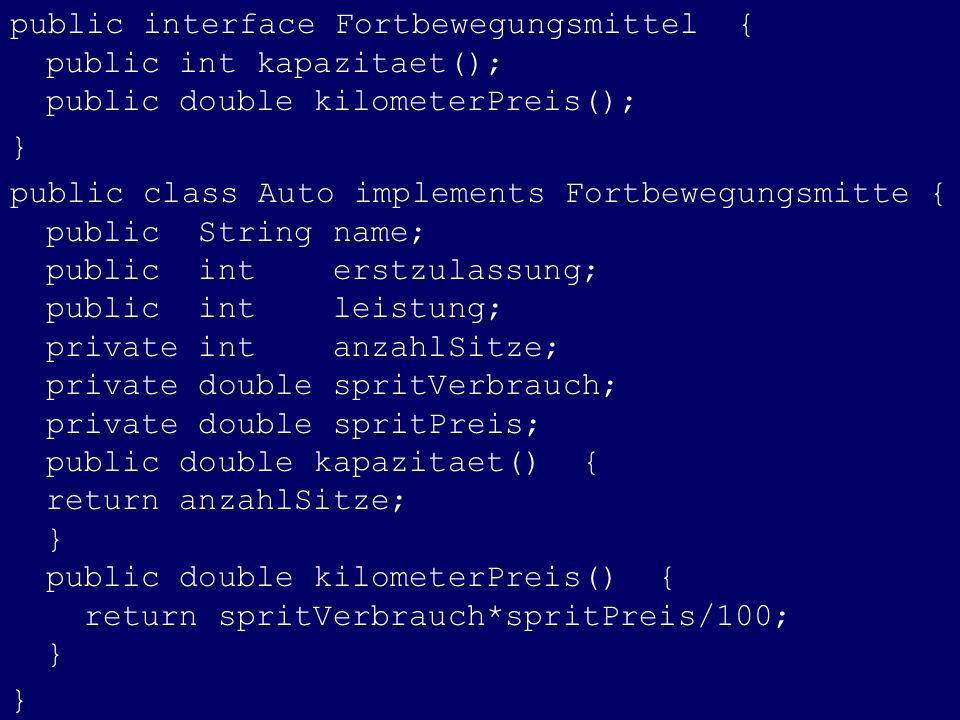 public interface Fortbewegungsmittel { public int kapazitaet(); public double kilometerPreis(); } public class Auto implements Fortbewegungsmitte { pu