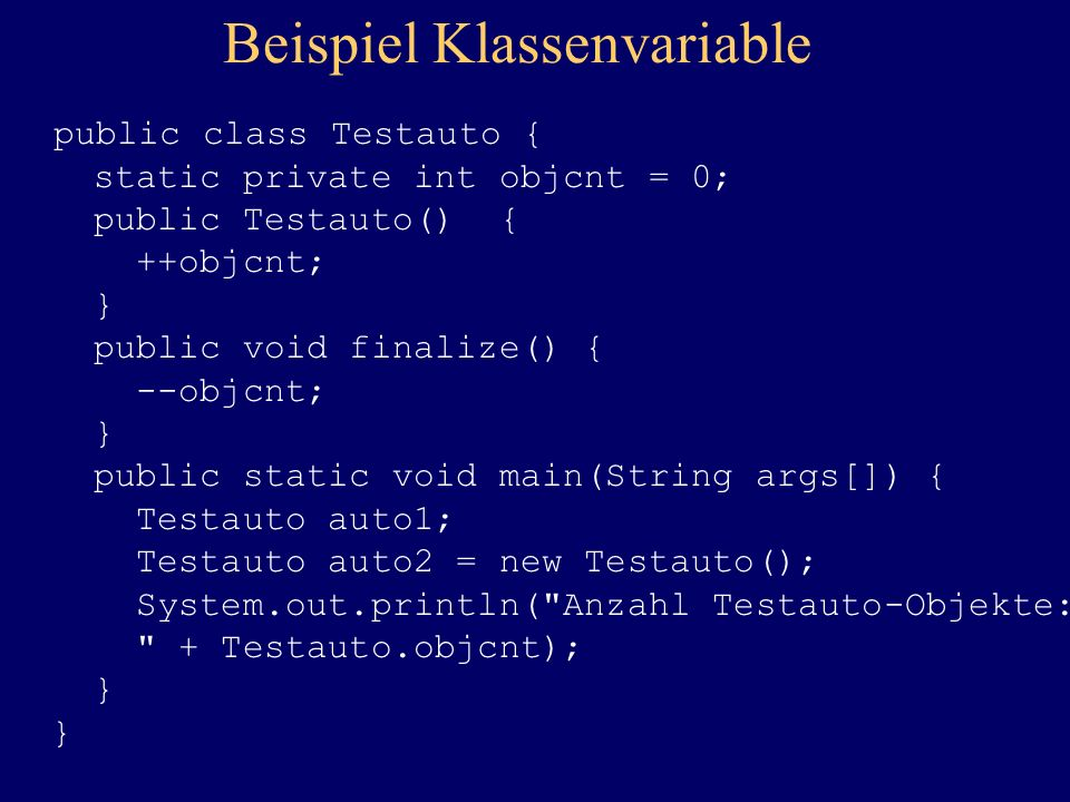 Beispiel Klassenvariable public class Testauto { static private int objcnt = 0; public Testauto() { ++objcnt; } public void finalize() { --objcnt; } p