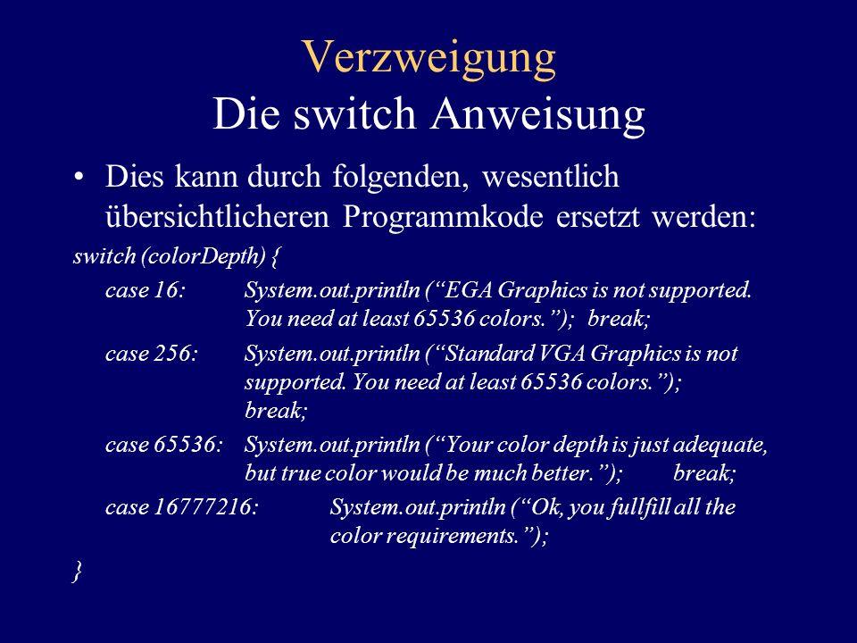 Verzweigung Die switch Anweisung Das switch... case Konstrukt erlaubt eine kürzere Schreibweise für mehrere if... else Anweisungen. if ( colorDepth ==