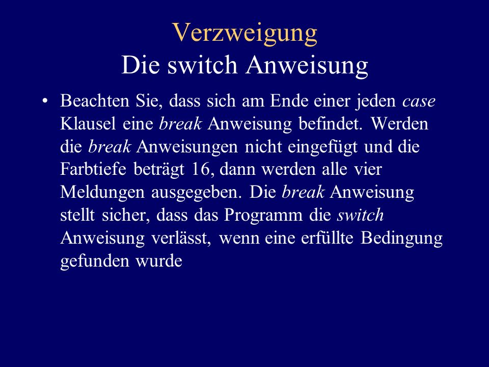 Verzweigung Die switch Anweisung Dies kann durch folgenden, wesentlich übersichtlicheren Programmkode ersetzt werden: switch (colorDepth) { case 16:System.out.println (EGA Graphics is not supported.