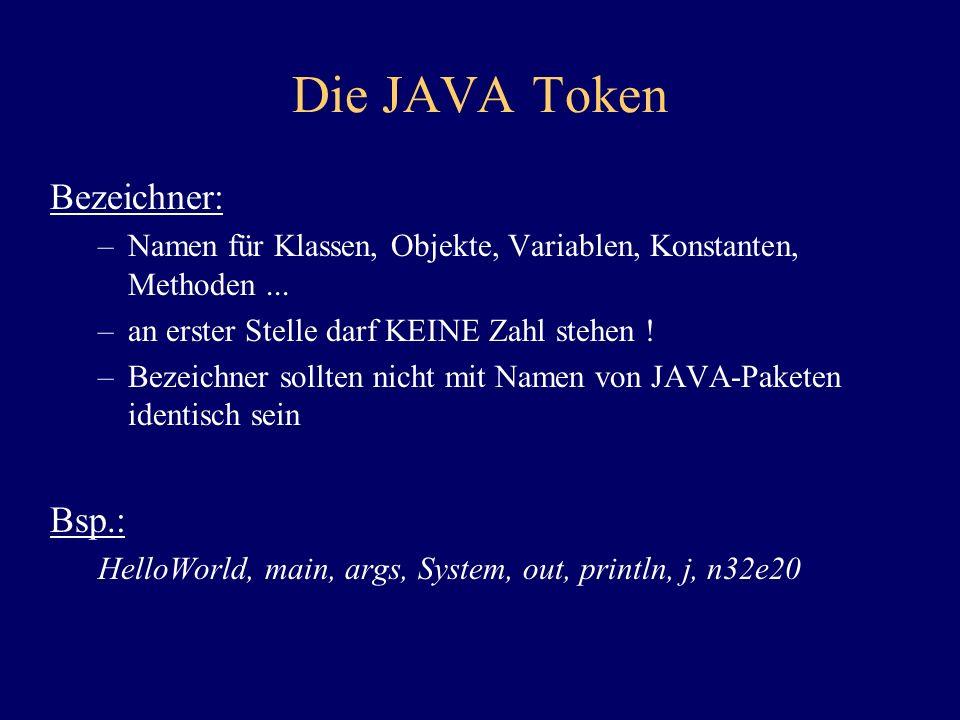 Die JAVA Token Bezeichner: –Namen für Klassen, Objekte, Variablen, Konstanten, Methoden... –an erster Stelle darf KEINE Zahl stehen ! –Bezeichner soll