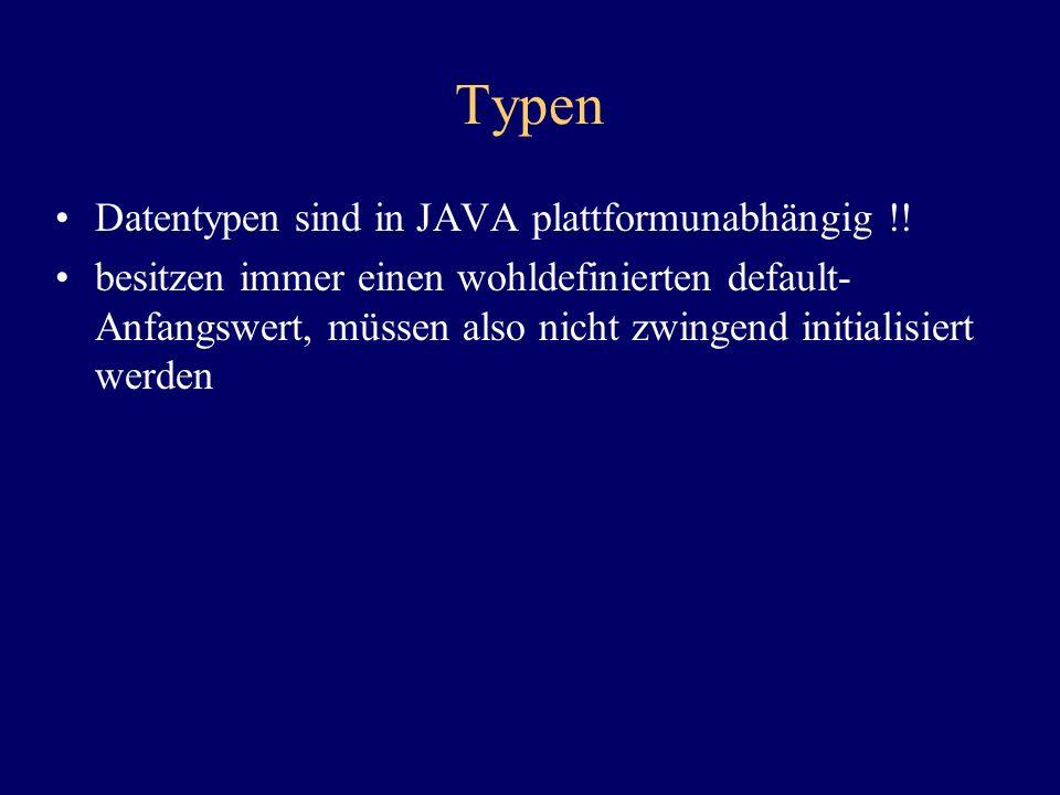 Typen Datentypen sind in JAVA plattformunabhängig !! besitzen immer einen wohldefinierten default- Anfangswert, müssen also nicht zwingend initialisie