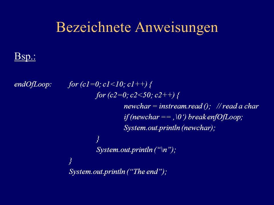Bezeichnete Anweisungen Bsp.: endOfLoop:for (c1=0; c1<10; c1++) { for (c2=0; c2<50; c2++) { newchar = instream.read (); // read a char if (newchar ==