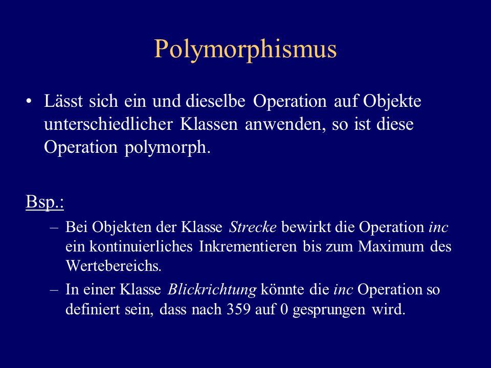 Polymorphismus Lässt sich ein und dieselbe Operation auf Objekte unterschiedlicher Klassen anwenden, so ist diese Operation polymorph. Bsp.: –Bei Obje