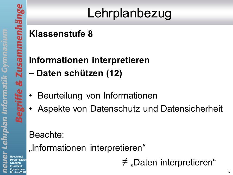 Baustein 2 Regionalteam Dresden Informatik Gymnasium 09. Juni 2004 13 Lehrplanbezug Klassenstufe 8 Informationen interpretieren – Daten schützen (12)