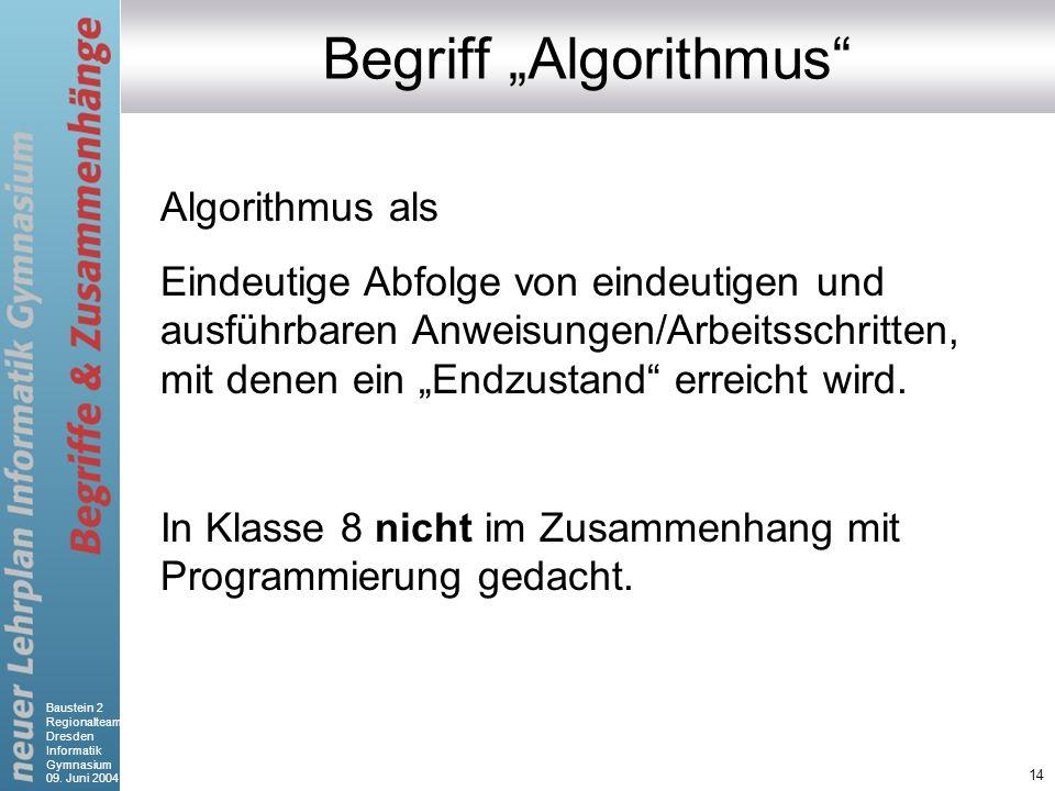 Baustein 2 Regionalteam Dresden Informatik Gymnasium 09. Juni 2004 14 Begriff Algorithmus Algorithmus als Eindeutige Abfolge von eindeutigen und ausfü