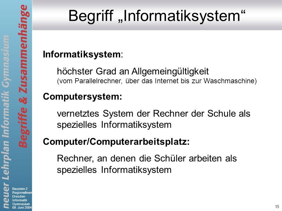 Baustein 2 Regionalteam Dresden Informatik Gymnasium 09. Juni 2004 15 Begriff Informatiksystem Informatiksystem: höchster Grad an Allgemeingültigkeit