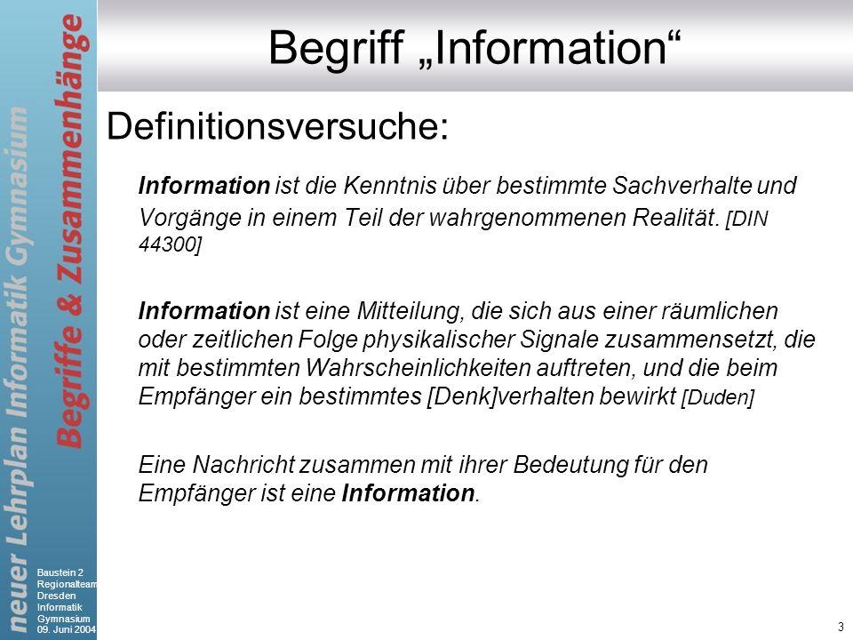 Baustein 2 Regionalteam Dresden Informatik Gymnasium 09. Juni 2004 3 Begriff Information Definitionsversuche: Information ist die Kenntnis über bestim