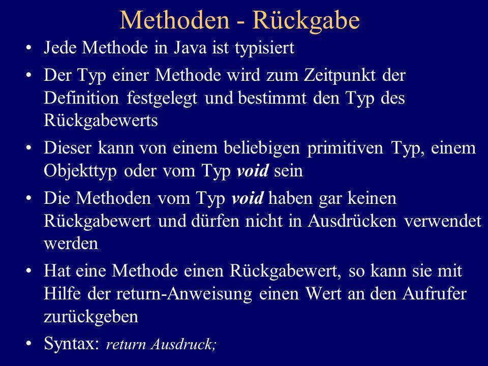 Methoden - Rückgabe Jede Methode in Java ist typisiert Der Typ einer Methode wird zum Zeitpunkt der Definition festgelegt und bestimmt den Typ des Rüc