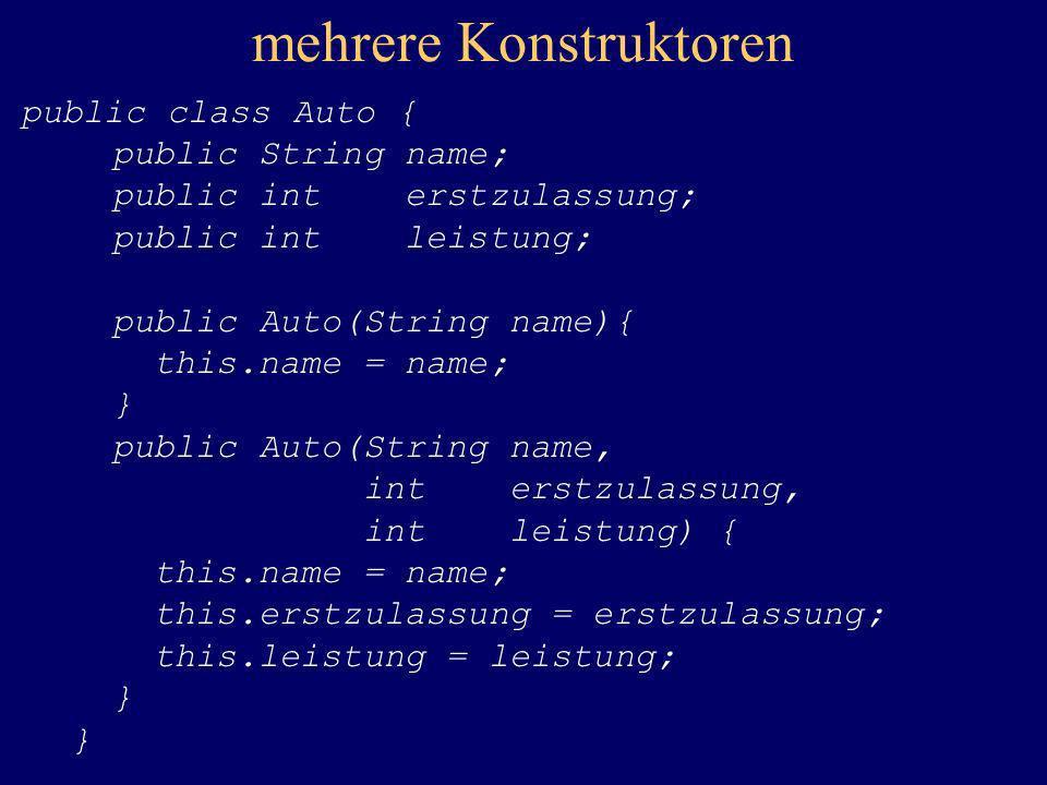 mehrere Konstruktoren public class Auto { public String name; public int erstzulassung; public int leistung; public Auto(String name){ this.name = nam