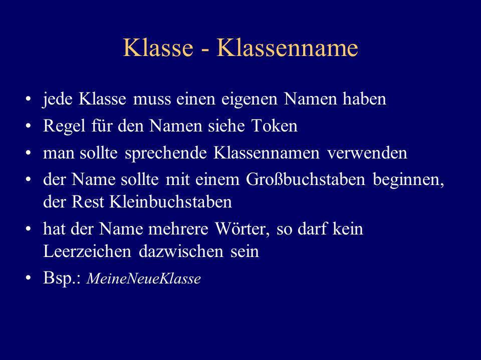 Klasse - Klassenname jede Klasse muss einen eigenen Namen haben Regel für den Namen siehe Token man sollte sprechende Klassennamen verwenden der Name
