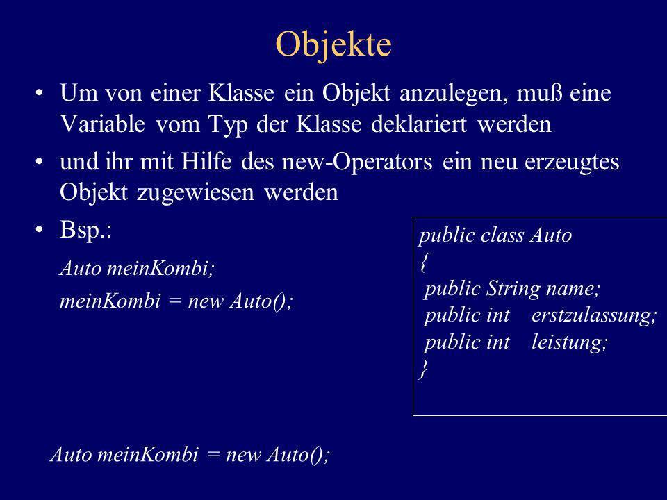 Objekte Um von einer Klasse ein Objekt anzulegen, muß eine Variable vom Typ der Klasse deklariert werden und ihr mit Hilfe des new-Operators ein neu e