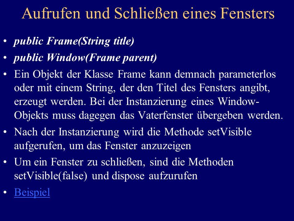 Aufrufen und Schließen eines Fensters public Frame(String title) public Window(Frame parent) Ein Objekt der Klasse Frame kann demnach parameterlos oder mit einem String, der den Titel des Fensters angibt, erzeugt werden.