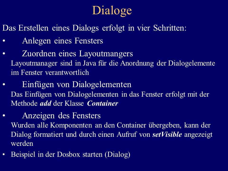 Dialoge Das Erstellen eines Dialogs erfolgt in vier Schritten: Anlegen eines Fensters Zuordnen eines Layoutmangers Layoutmanager sind in Java für die Anordnung der Dialogelemente im Fenster verantwortlich Einfügen von Dialogelementen Das Einfügen von Dialogelementen in das Fenster erfolgt mit der Methode add der Klasse Container Anzeigen des Fensters Wurden alle Komponenten an den Container übergeben, kann der Dialog formatiert und durch einen Aufruf von setVisible angezeigt werden Beispiel in der Dosbox starten (Dialog)