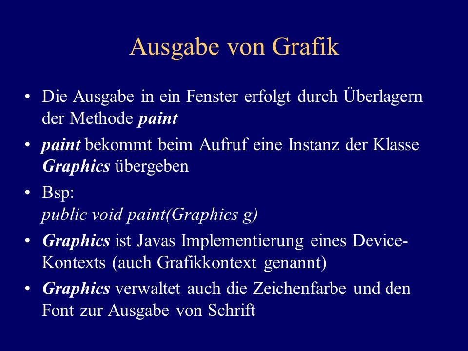 Ausgabe von Grafik Die Ausgabe in ein Fenster erfolgt durch Überlagern der Methode paint paint bekommt beim Aufruf eine Instanz der Klasse Graphics übergeben Bsp: public void paint(Graphics g) Graphics ist Javas Implementierung eines Device- Kontexts (auch Grafikkontext genannt) Graphics verwaltet auch die Zeichenfarbe und den Font zur Ausgabe von Schrift