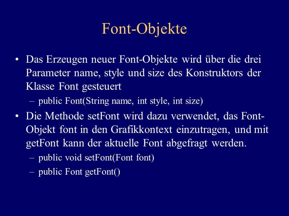 Font-Objekte Das Erzeugen neuer Font-Objekte wird über die drei Parameter name, style und size des Konstruktors der Klasse Font gesteuert –public Font(String name, int style, int size) Die Methode setFont wird dazu verwendet, das Font- Objekt font in den Grafikkontext einzutragen, und mit getFont kann der aktuelle Font abgefragt werden.
