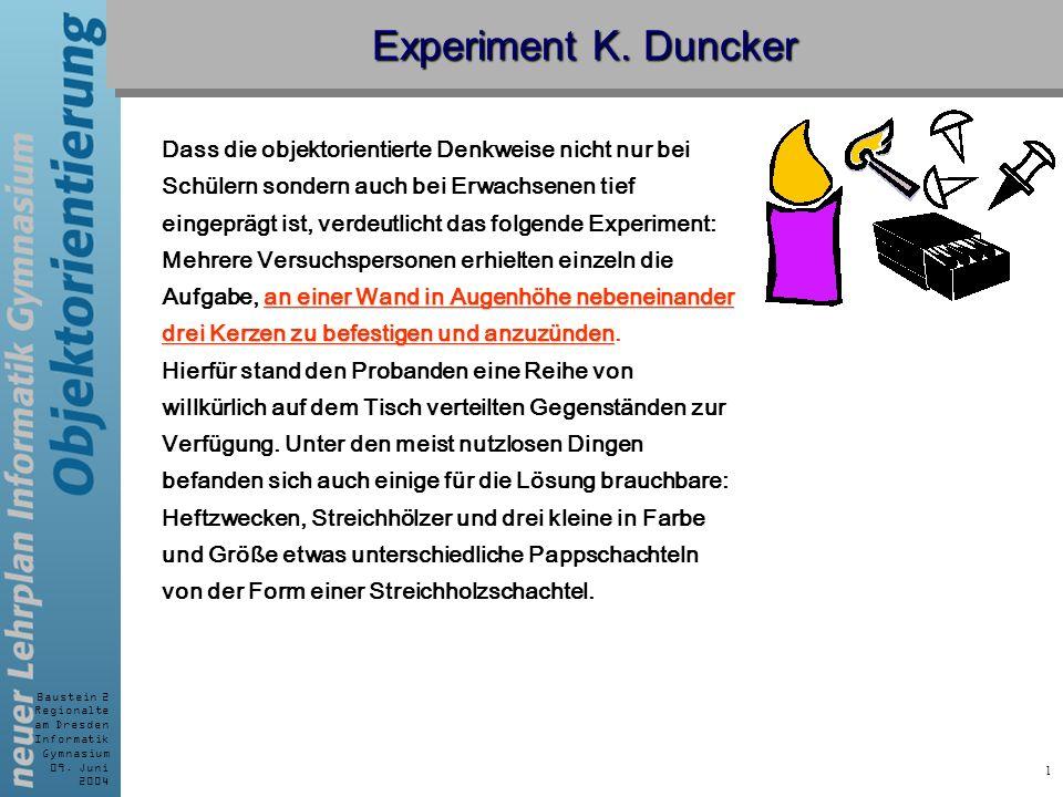 Baustein 2 Regionalte am Dresden Informatik Gymnasium 09. Juni 2004 1 Experiment K. Duncker Dass die objektorientierte Denkweise nicht nur bei Schüler