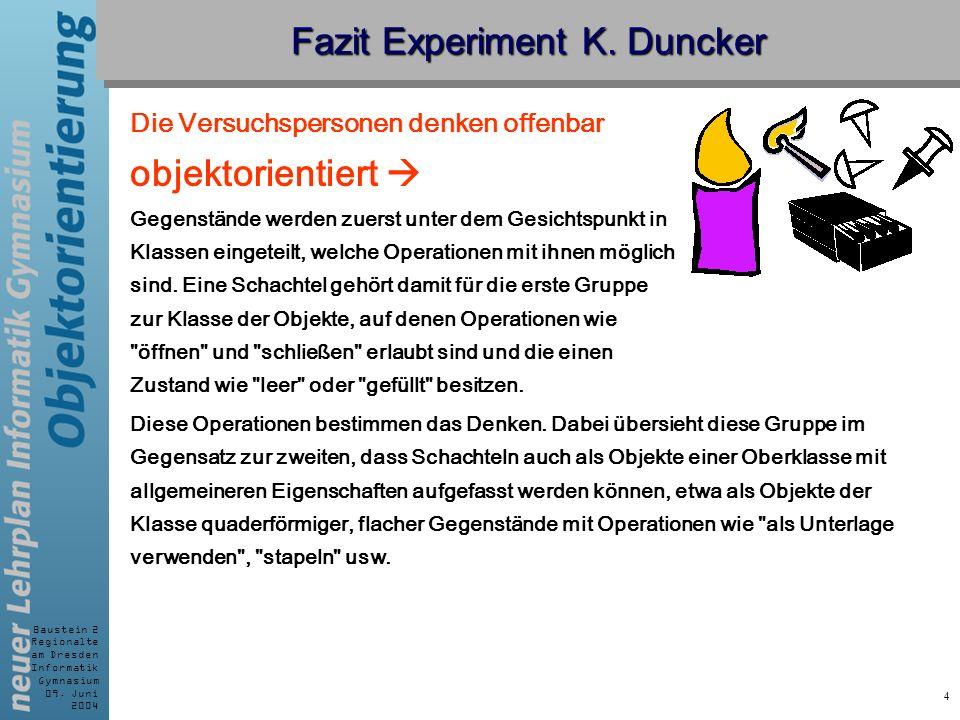 Baustein 2 Regionalte am Dresden Informatik Gymnasium 09. Juni 2004 4 Fazit Experiment K. Duncker Die Versuchspersonen denken offenbar objektorientier