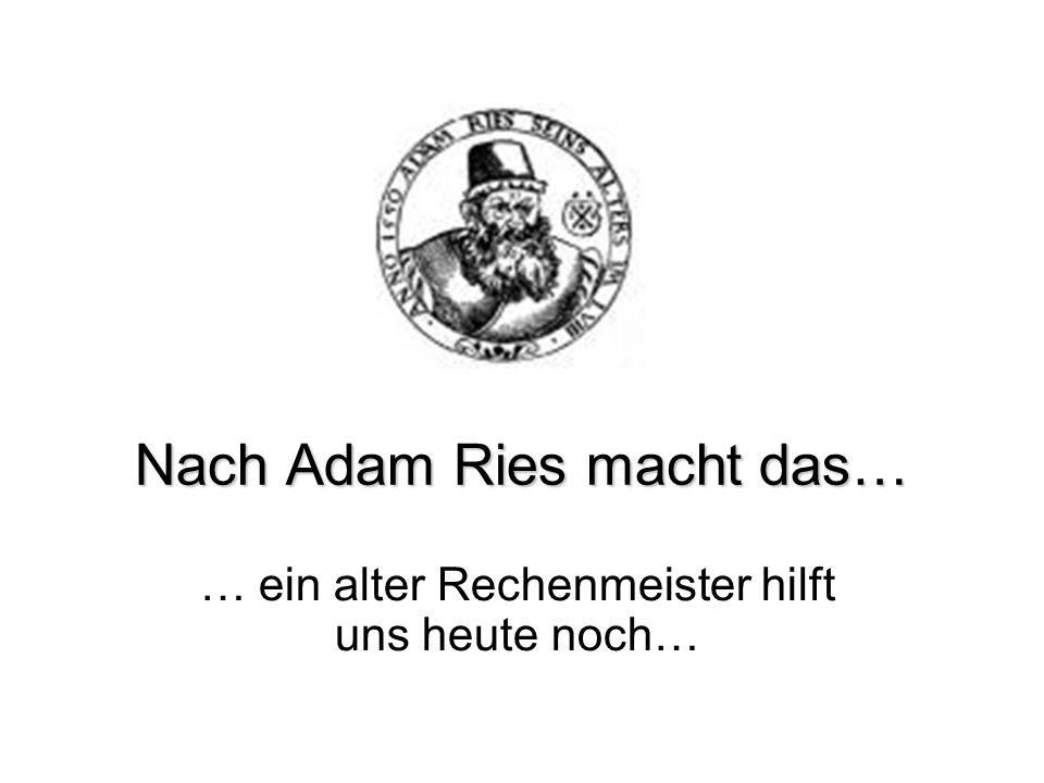 Nach Adam Ries macht das… … ein alter Rechenmeister hilft uns heute noch…