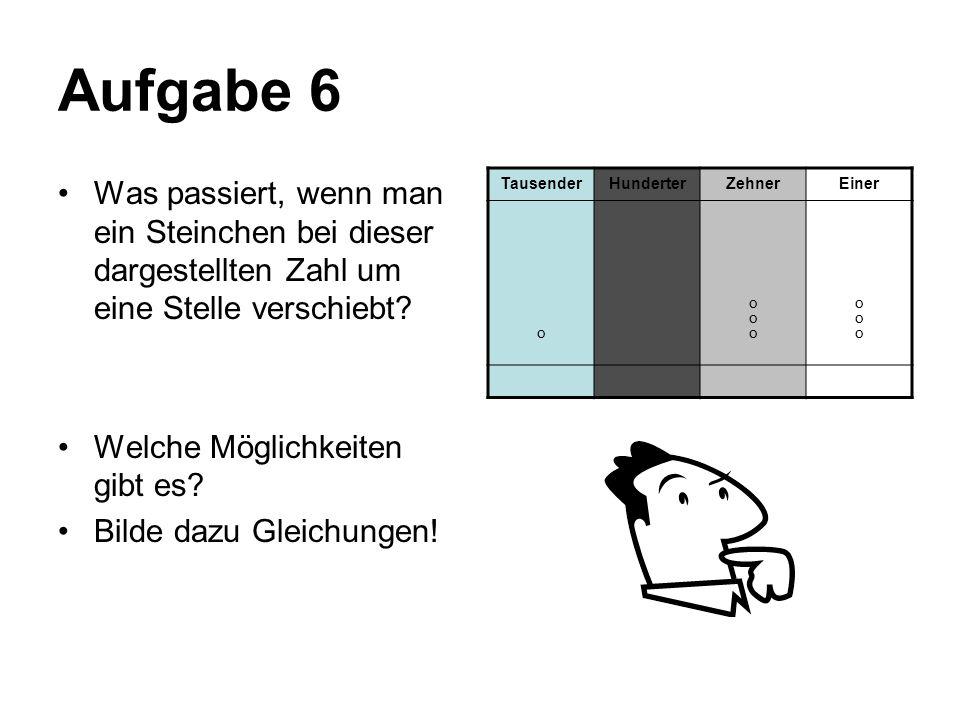 Aufgabe 6 Was passiert, wenn man ein Steinchen bei dieser dargestellten Zahl um eine Stelle verschiebt? Welche Möglichkeiten gibt es? Bilde dazu Gleic