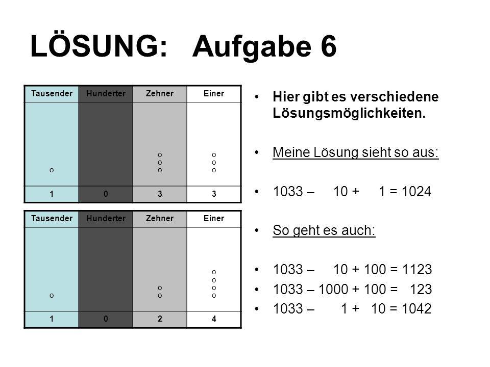 LÖSUNG: Aufgabe 6 Hier gibt es verschiedene Lösungsmöglichkeiten. Meine Lösung sieht so aus: 1033 – 10 + 1 = 1024 So geht es auch: 1033 – 10 + 100 = 1