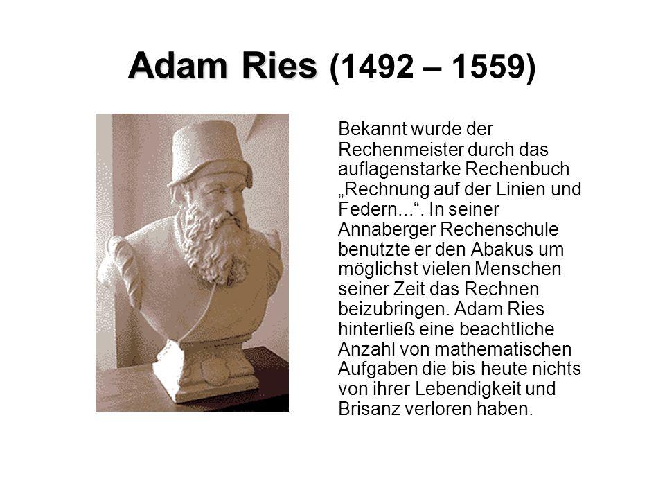 Adam Ries Adam Ries (1492 – 1559) Bekannt wurde der Rechenmeister durch das auflagenstarke Rechenbuch Rechnung auf der Linien und Federn.... In seiner