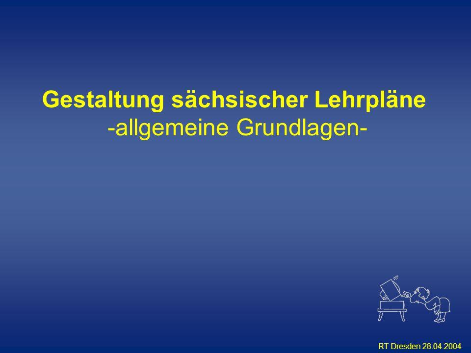 RT Dresden 28.04.2004 Gestaltung sächsischer Lehrpläne -allgemeine Grundlagen-