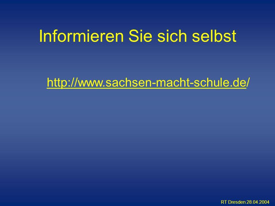 RT Dresden 28.04.2004 Informieren Sie sich selbst http://www.sachsen-macht-schule.dehttp://www.sachsen-macht-schule.de/