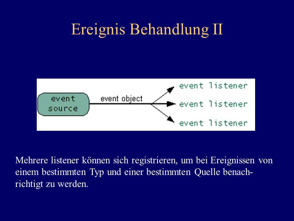 Ereignis Behandlung II Mehrere listener können sich registrieren, um bei Ereignissen von einem bestimmten Typ und einer bestimmten Quelle benach- rich